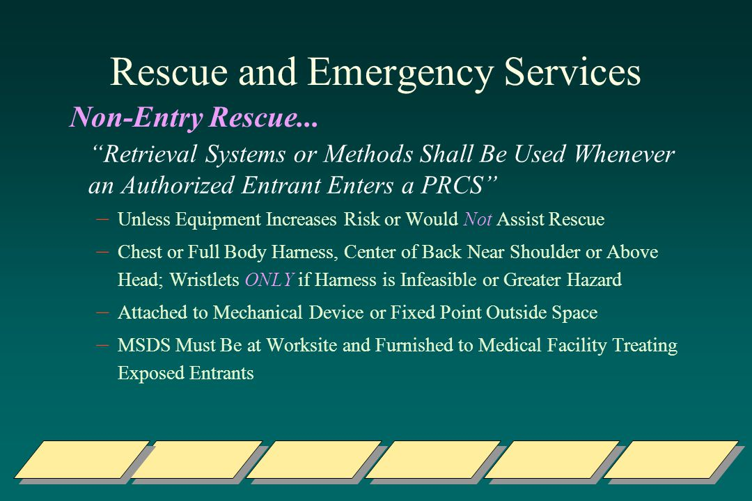 Rescue and Emergency Services Retrieval Systems or Methods Shall Be Used Whenever an Authorized Entrant Enters a PRCS – Unless Equipment Increases Risk or Would Not Assist Rescue – Chest or Full Body Harness, Center of Back Near Shoulder or Above Head; Wristlets ONLY if Harness is Infeasible or Greater Hazard – Attached to Mechanical Device or Fixed Point Outside Space – MSDS Must Be at Worksite and Furnished to Medical Facility Treating Exposed Entrants Non-Entry Rescue...