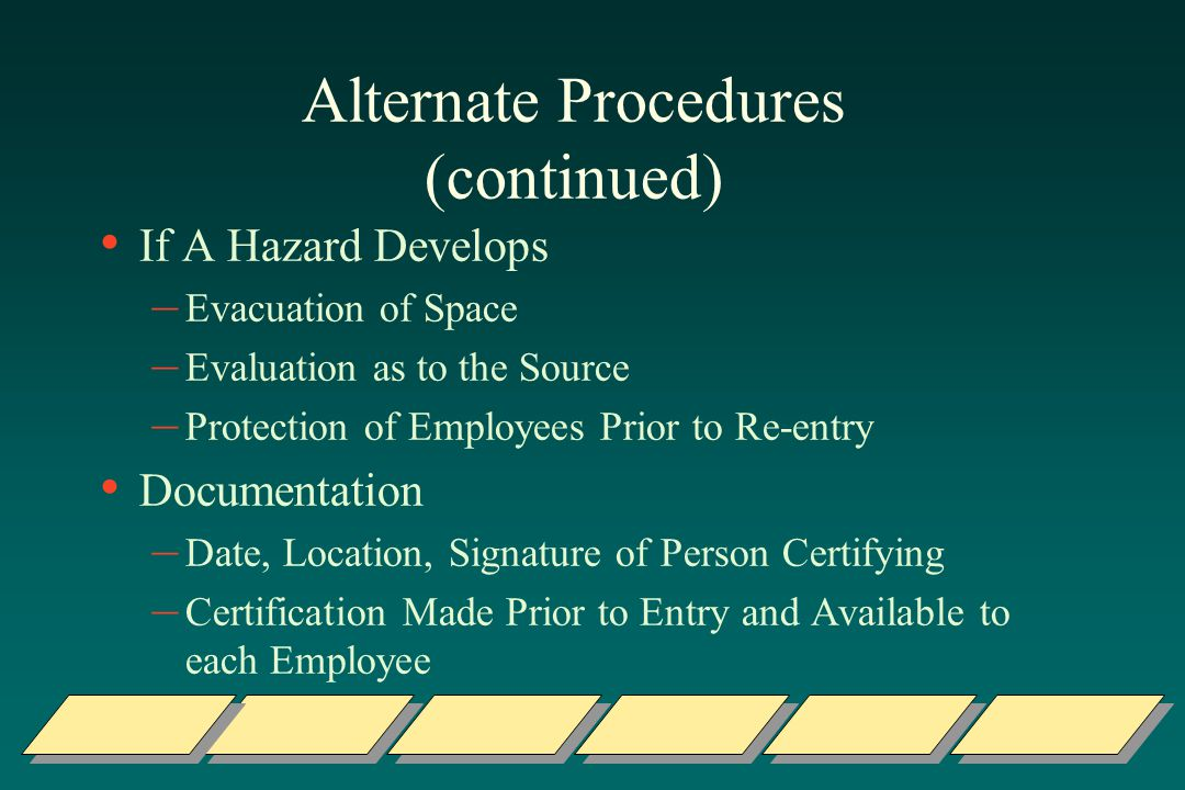 Alternate Procedures (continued) If A Hazard Develops – Evacuation of Space – Evaluation as to the Source – Protection of Employees Prior to Re-entry Documentation – Date, Location, Signature of Person Certifying – Certification Made Prior to Entry and Available to each Employee