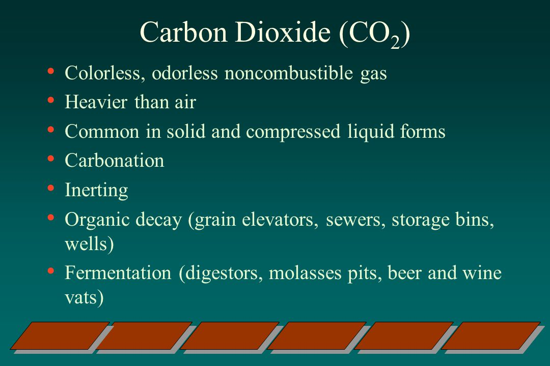 Carbon Dioxide (CO 2 ) Colorless, odorless noncombustible gas Heavier than air Common in solid and compressed liquid forms Carbonation Inerting Organic decay (grain elevators, sewers, storage bins, wells) Fermentation (digestors, molasses pits, beer and wine vats)