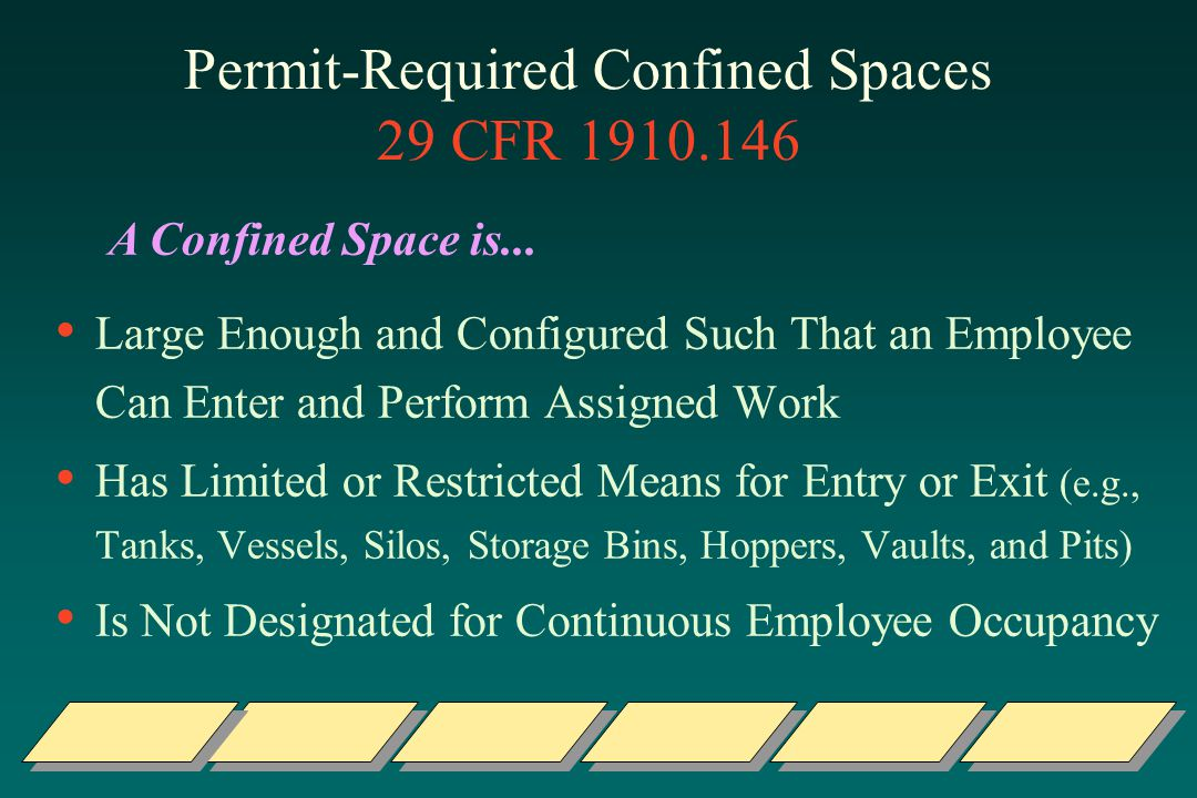 Permit-Required Confined Spaces 29 CFR 1910.146 Large Enough and Configured Such That an Employee Can Enter and Perform Assigned Work Has Limited or Restricted Means for Entry or Exit (e.g., Tanks, Vessels, Silos, Storage Bins, Hoppers, Vaults, and Pits) Is Not Designated for Continuous Employee Occupancy A Confined Space is...