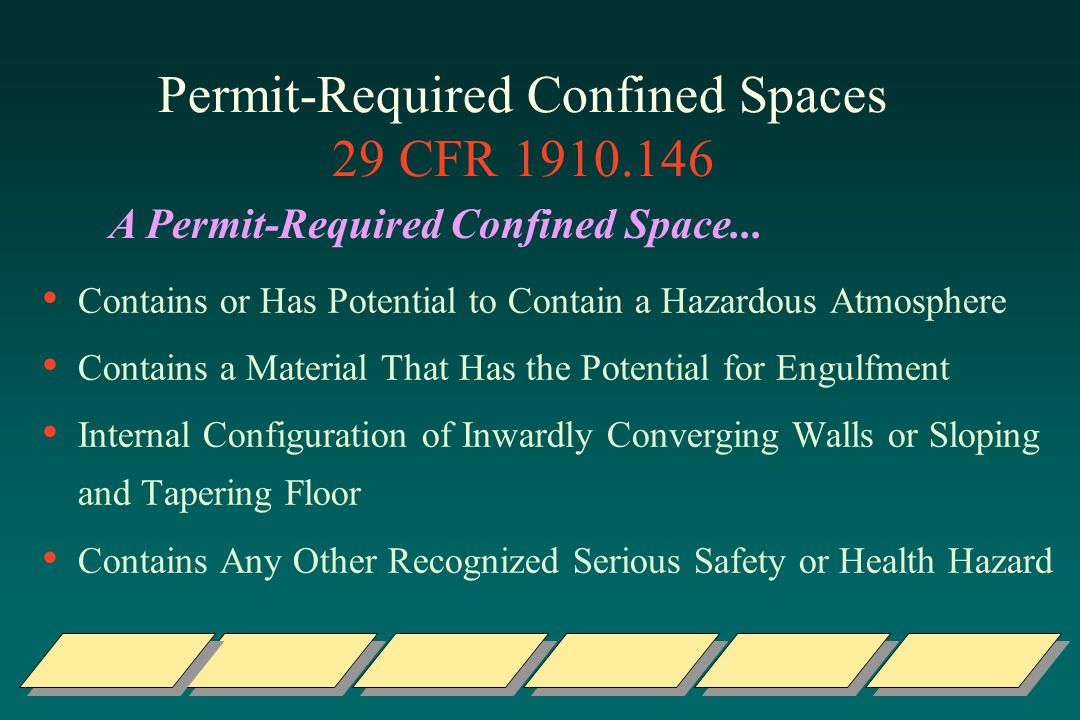 Permit-Required Confined Spaces 29 CFR 1910.146 Contains or Has Potential to Contain a Hazardous Atmosphere Contains a Material That Has the Potential for Engulfment Internal Configuration of Inwardly Converging Walls or Sloping and Tapering Floor Contains Any Other Recognized Serious Safety or Health Hazard A Permit-Required Confined Space...