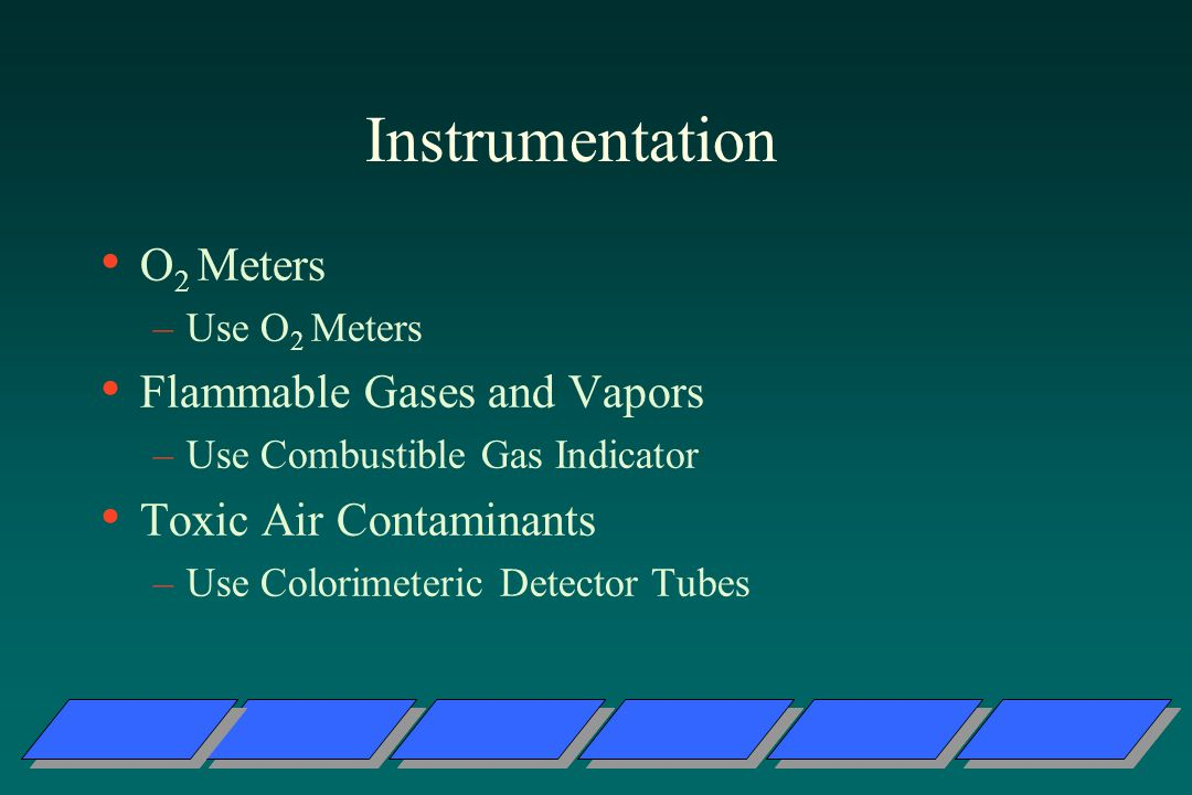 Instrumentation O 2 Meters –Use O 2 Meters Flammable Gases and Vapors –Use Combustible Gas Indicator Toxic Air Contaminants –Use Colorimeteric Detector Tubes