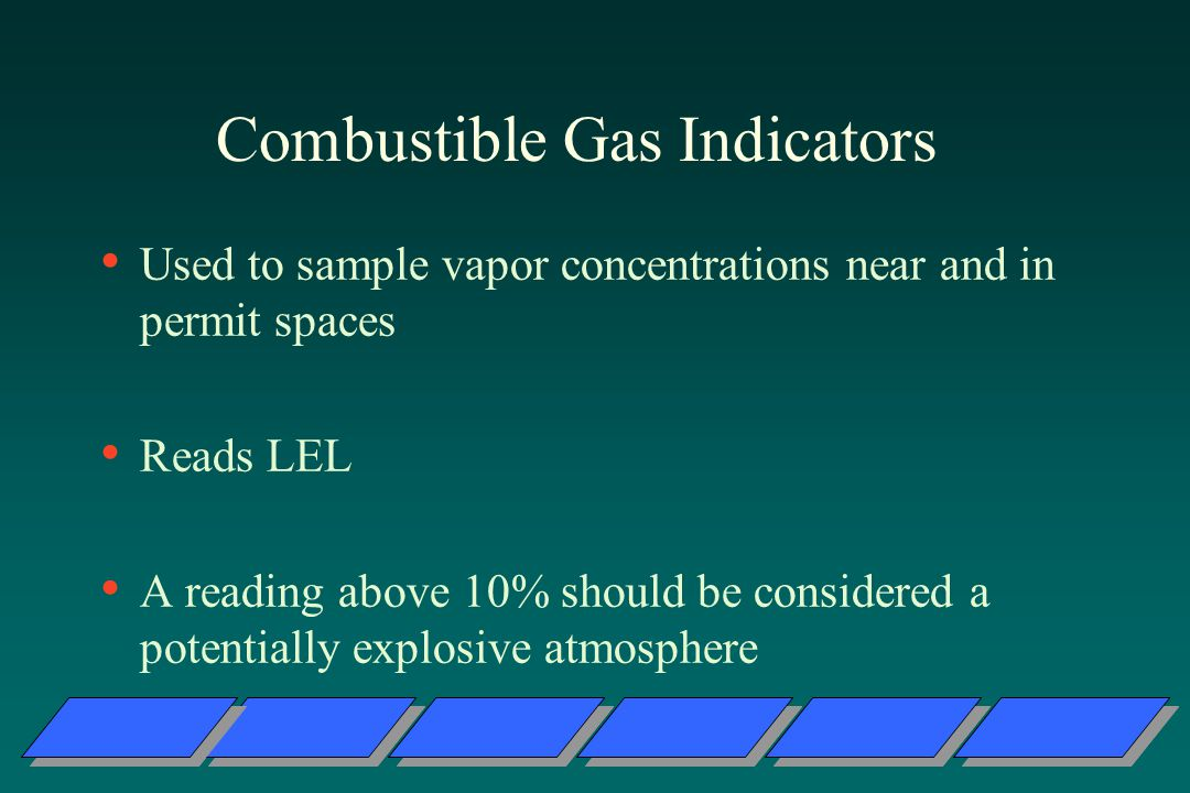 Combustible Gas Indicators Used to sample vapor concentrations near and in permit spaces Reads LEL A reading above 10% should be considered a potentially explosive atmosphere