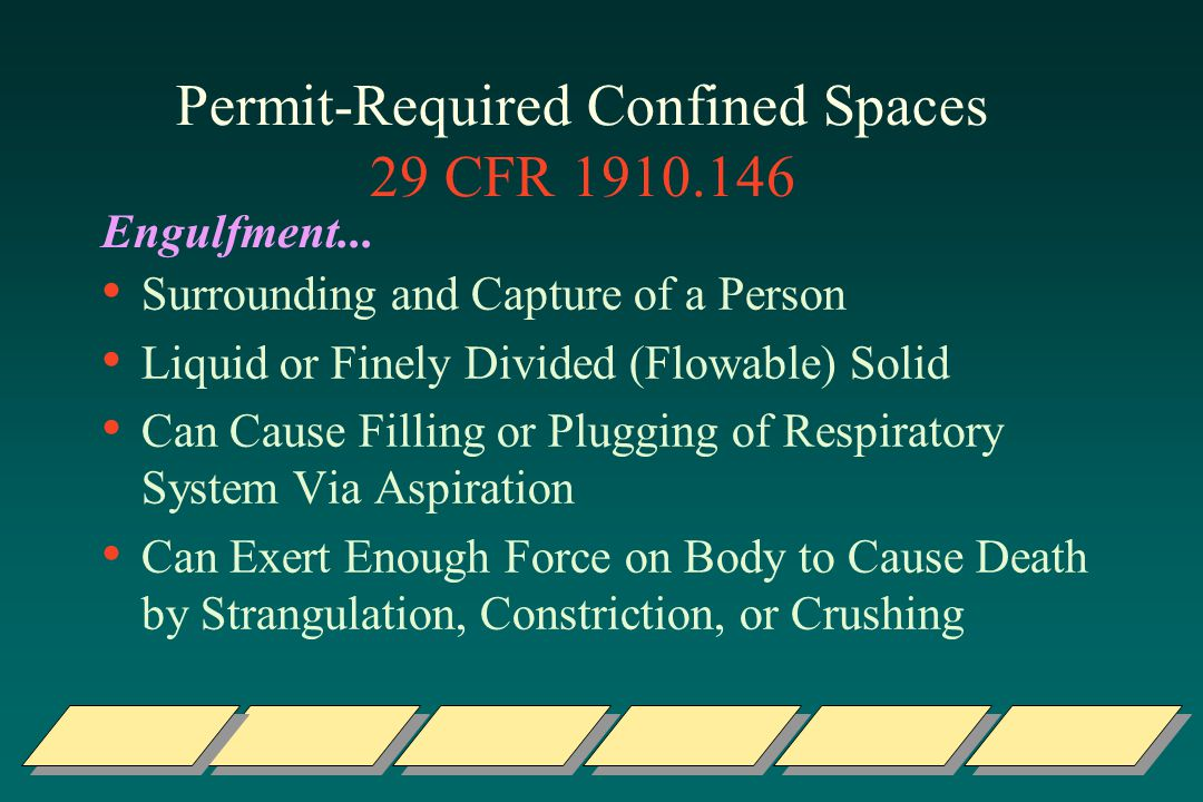 Permit-Required Confined Spaces 29 CFR 1910.146 Surrounding and Capture of a Person Liquid or Finely Divided (Flowable) Solid Can Cause Filling or Plugging of Respiratory System Via Aspiration Can Exert Enough Force on Body to Cause Death by Strangulation, Constriction, or Crushing Engulfment...