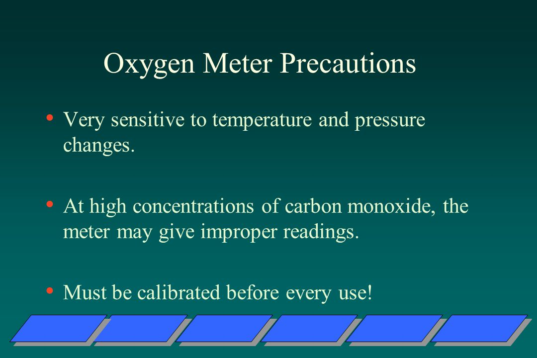 Oxygen Meter Precautions Very sensitive to temperature and pressure changes.