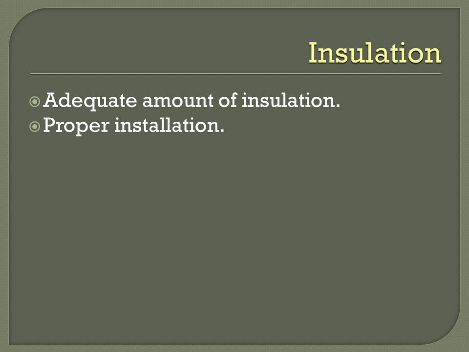 Adequate amount of insulation. Proper installation.