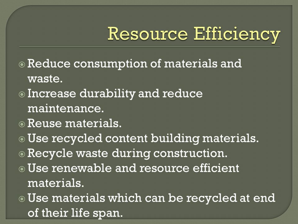 Reduce consumption of materials and waste. Increase durability and reduce maintenance.