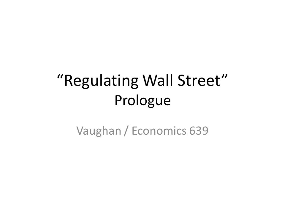Regulating Wall Street Prologue Vaughan / Economics 639