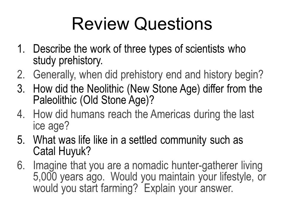 Review Questions 1.Describe the work of three types of scientists who study prehistory.