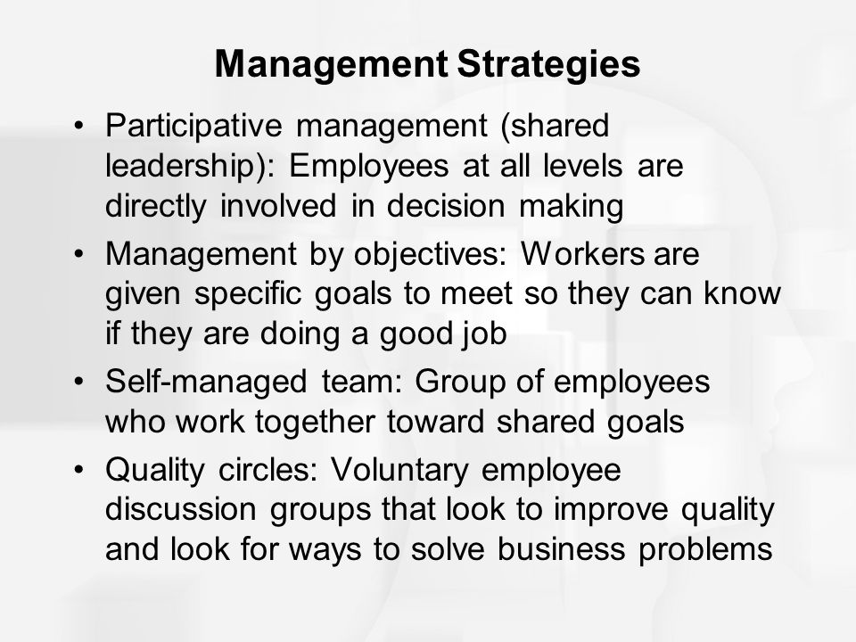 Management Strategies Participative management (shared leadership): Employees at all levels are directly involved in decision making Management by objectives: Workers are given specific goals to meet so they can know if they are doing a good job Self-managed team: Group of employees who work together toward shared goals Quality circles: Voluntary employee discussion groups that look to improve quality and look for ways to solve business problems