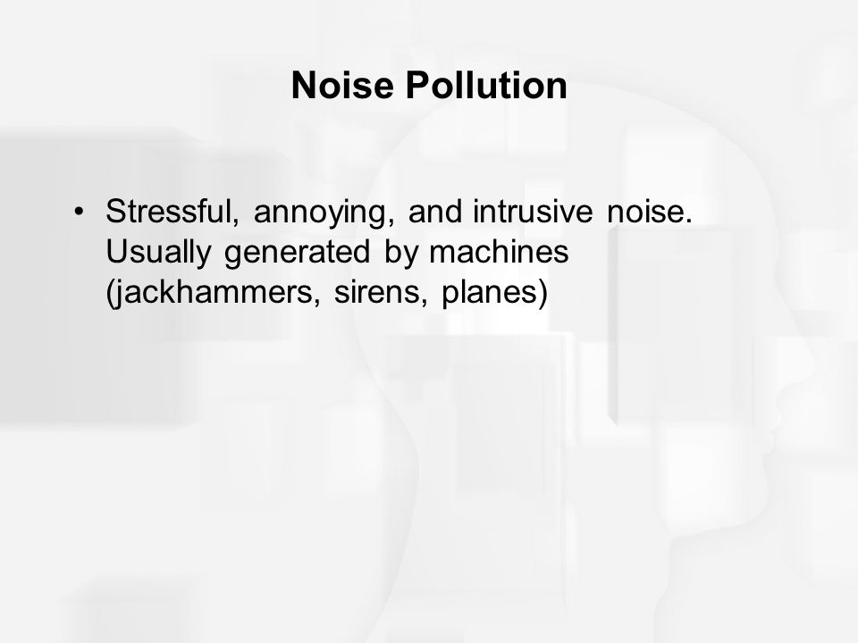 Noise Pollution Stressful, annoying, and intrusive noise.