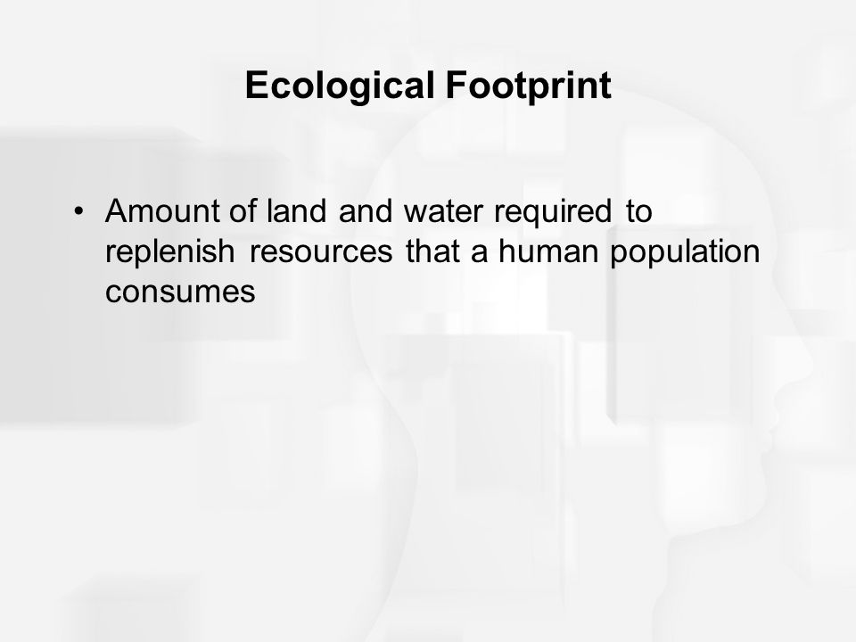 Ecological Footprint Amount of land and water required to replenish resources that a human population consumes