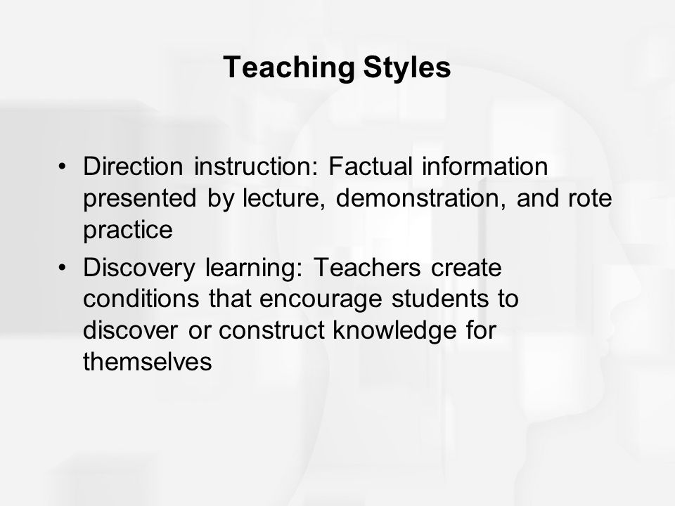 Teaching Styles Direction instruction: Factual information presented by lecture, demonstration, and rote practice Discovery learning: Teachers create conditions that encourage students to discover or construct knowledge for themselves