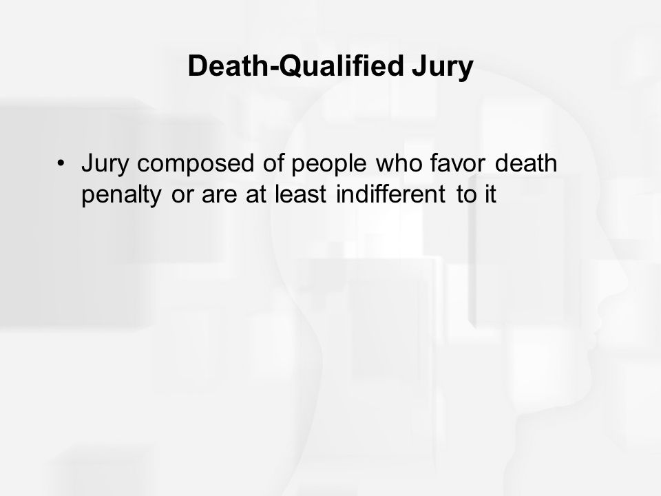Death-Qualified Jury Jury composed of people who favor death penalty or are at least indifferent to it