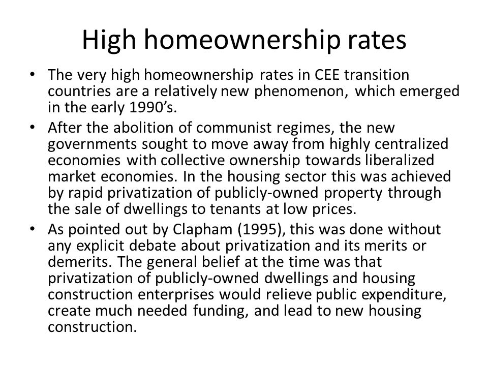 High homeownership rates The very high homeownership rates in CEE transition countries are a relatively new phenomenon, which emerged in the early 1990s.