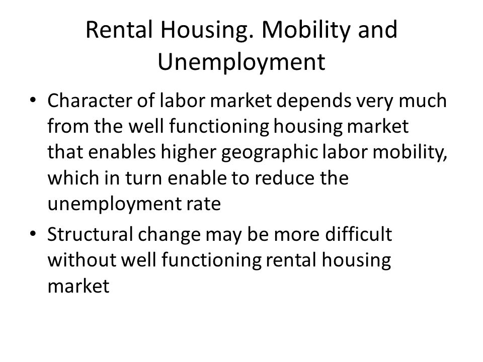 Rental Housing. Mobility and Unemployment Character of labor market depends very much from the well functioning housing market that enables higher geo