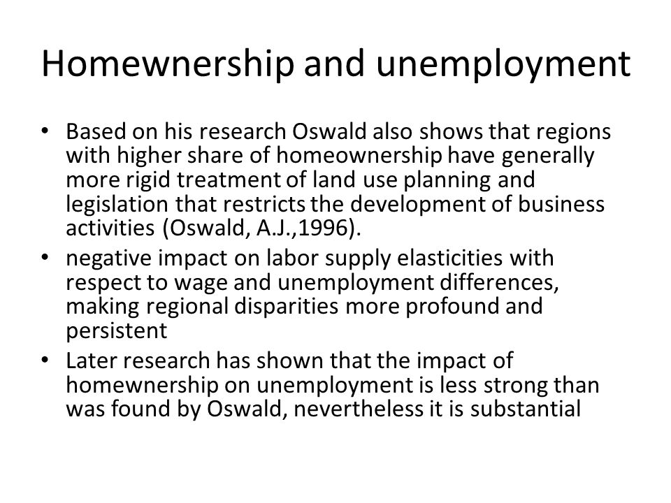 Homewnership and unemployment Based on his research Oswald also shows that regions with higher share of homeownership have generally more rigid treatment of land use planning and legislation that restricts the development of business activities (Oswald, A.J.,1996).