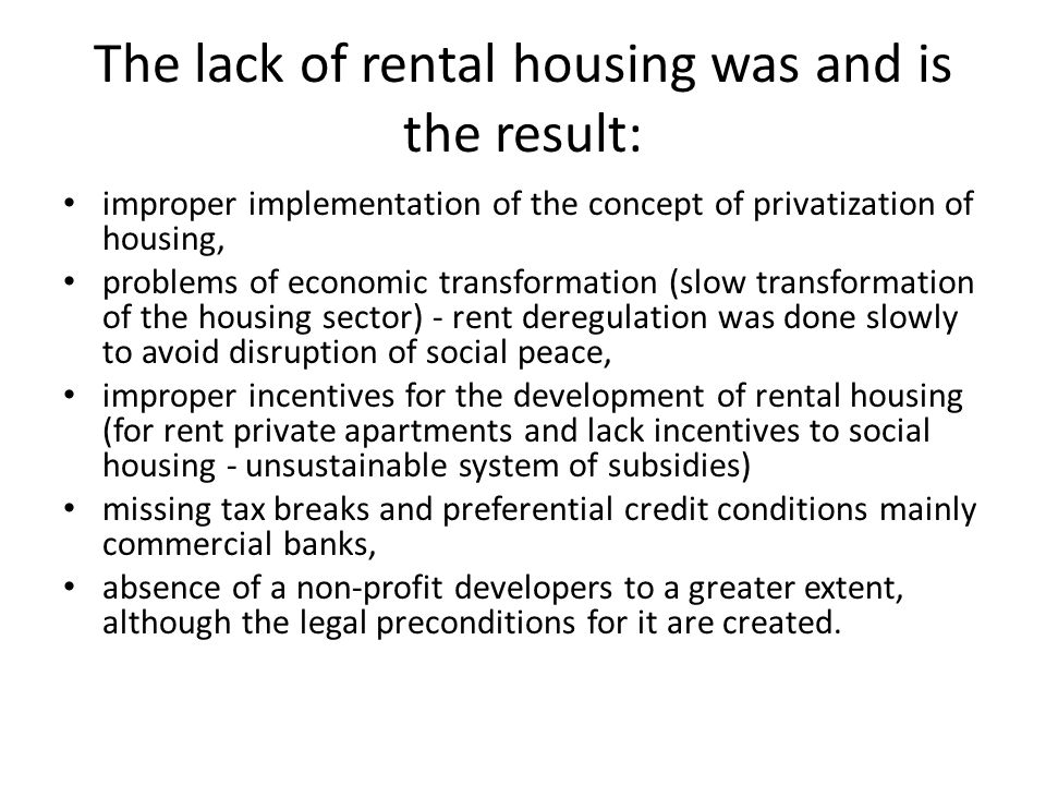 The lack of rental housing was and is the result: improper implementation of the concept of privatization of housing, problems of economic transformation (slow transformation of the housing sector) - rent deregulation was done slowly to avoid disruption of social peace, improper incentives for the development of rental housing (for rent private apartments and lack incentives to social housing - unsustainable system of subsidies) missing tax breaks and preferential credit conditions mainly commercial banks, absence of a non-profit developers to a greater extent, although the legal preconditions for it are created.