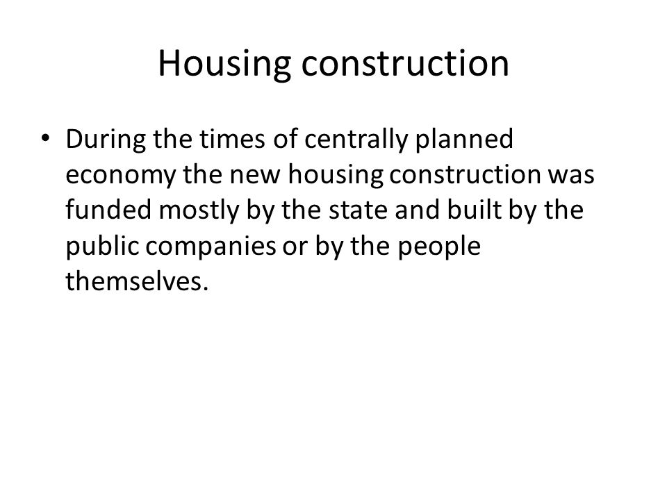 Housing construction During the times of centrally planned economy the new housing construction was funded mostly by the state and built by the public companies or by the people themselves.