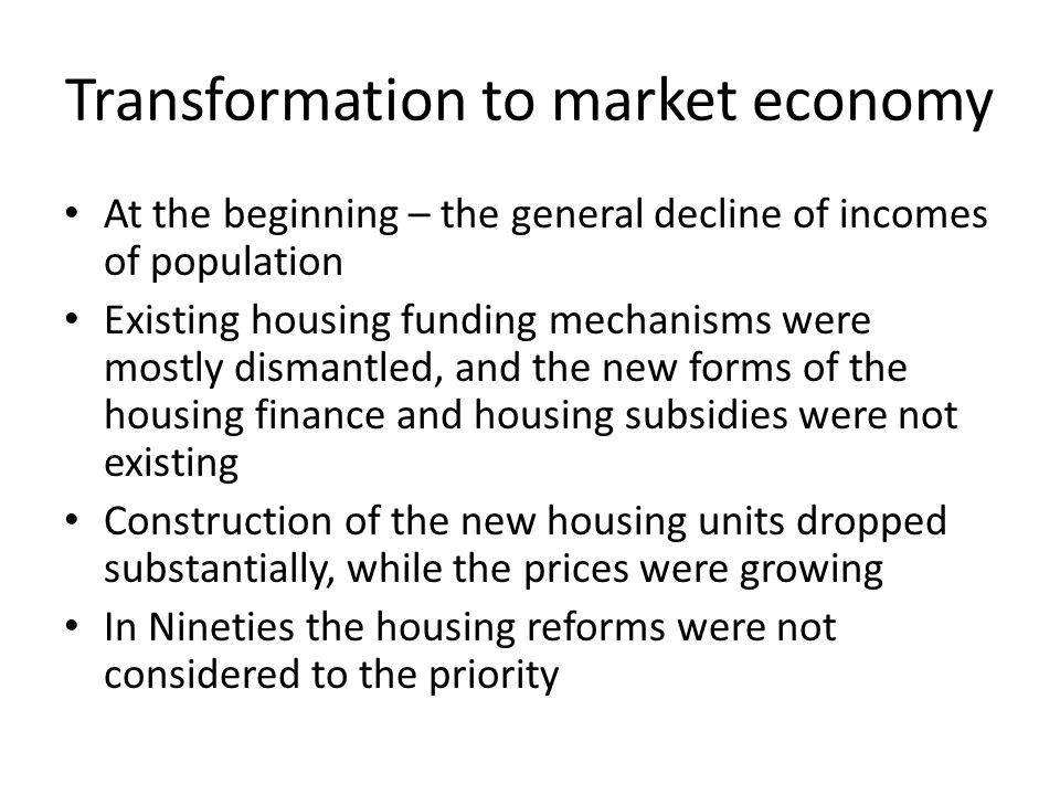 Transformation to market economy At the beginning – the general decline of incomes of population Existing housing funding mechanisms were mostly dismantled, and the new forms of the housing finance and housing subsidies were not existing Construction of the new housing units dropped substantially, while the prices were growing In Nineties the housing reforms were not considered to the priority