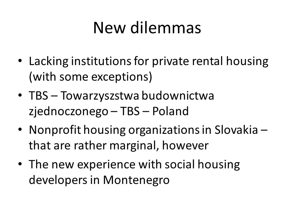 New dilemmas Lacking institutions for private rental housing (with some exceptions) TBS – Towarzyszstwa budownictwa zjednoczonego – TBS – Poland Nonprofit housing organizations in Slovakia – that are rather marginal, however The new experience with social housing developers in Montenegro