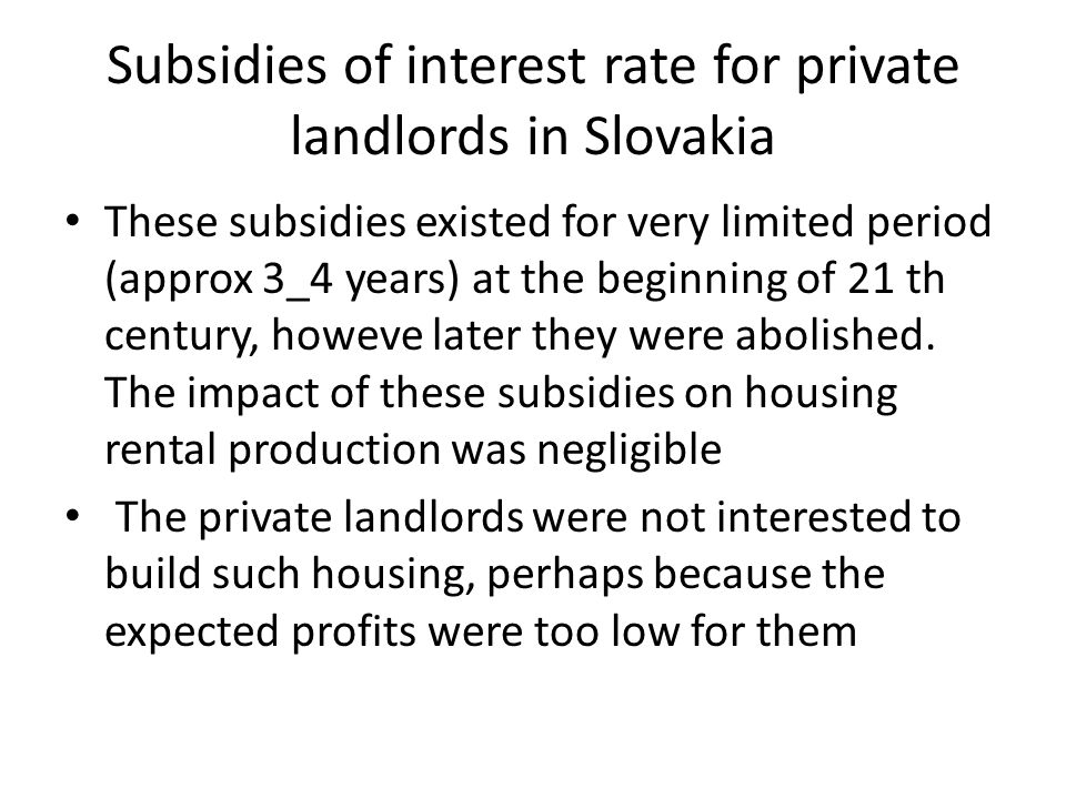 Subsidies of interest rate for private landlords in Slovakia These subsidies existed for very limited period (approx 3_4 years) at the beginning of 21 th century, howeve later they were abolished.