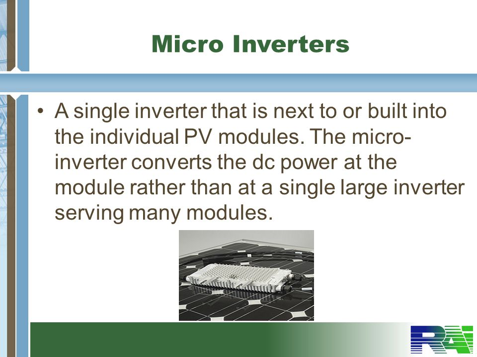 Micro Inverters A single inverter that is next to or built into the individual PV modules.