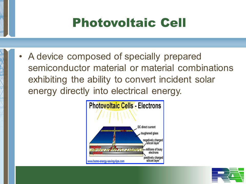 Photovoltaic Cell A device composed of specially prepared semiconductor material or material combinations exhibiting the ability to convert incident solar energy directly into electrical energy.