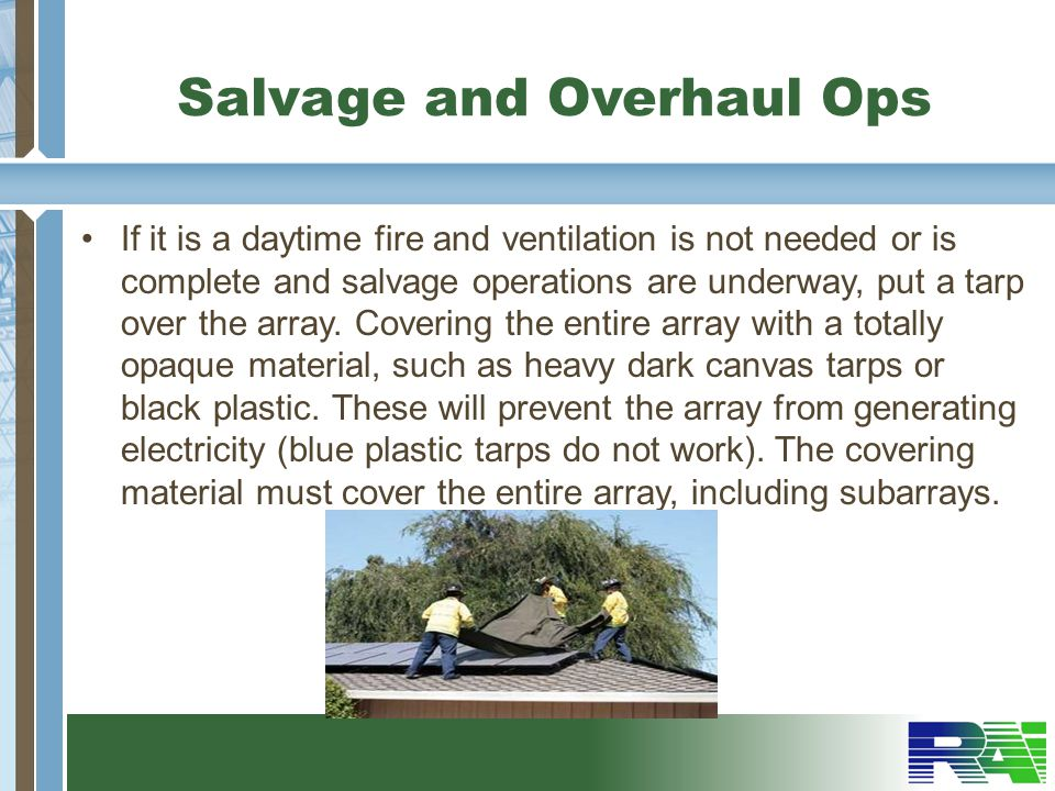 Salvage and Overhaul Ops If it is a daytime fire and ventilation is not needed or is complete and salvage operations are underway, put a tarp over the array.