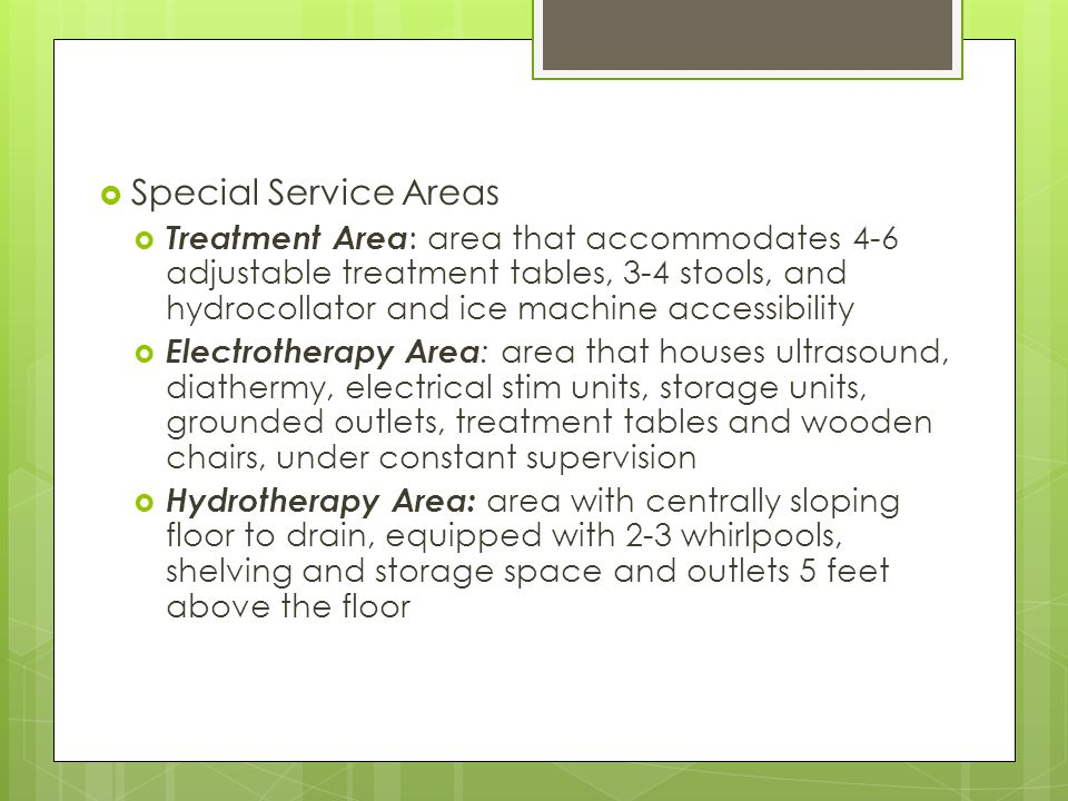 Special Service Areas Treatment Area : area that accommodates 4-6 adjustable treatment tables, 3-4 stools, and hydrocollator and ice machine accessibi