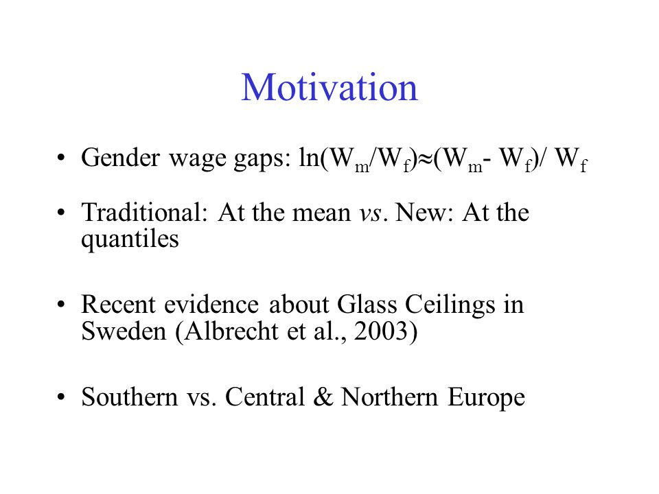Motivation Gender wage gaps: ln(W m /W f ) (W m - W f )/ W f Traditional: At the mean vs.
