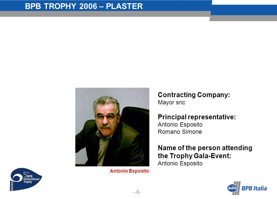 BPB TROPHY 2006 – PLASTER Contracting Company: Mayor snc Principal representative: Antonio Esposito Romano Simone Antonio Esposito Name of the person attending the Trophy Gala-Event: Antonio Esposito - 3 -