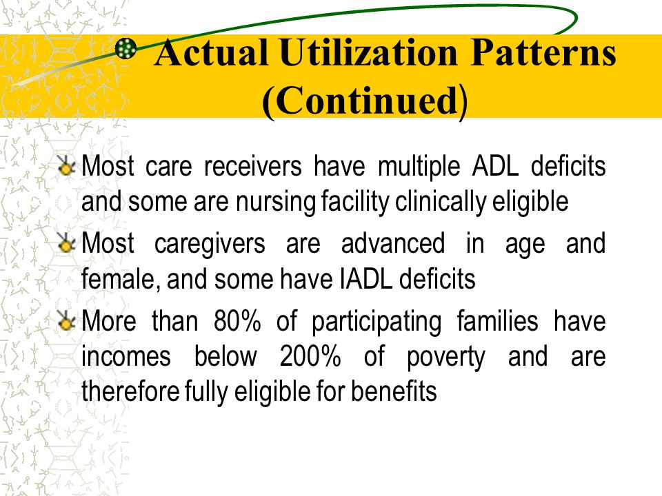 Actual Utilization Patterns (Continued ) Most care receivers have multiple ADL deficits and some are nursing facility clinically eligible Most caregivers are advanced in age and female, and some have IADL deficits More than 80% of participating families have incomes below 200% of poverty and are therefore fully eligible for benefits