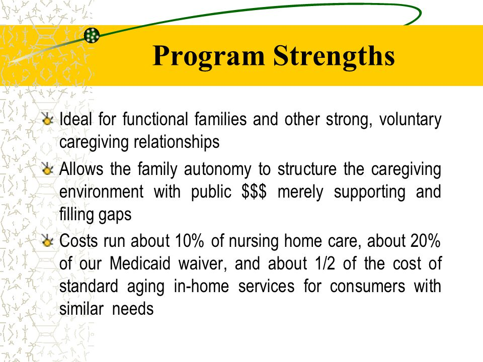 Program Strengths Ideal for functional families and other strong, voluntary caregiving relationships Allows the family autonomy to structure the caregiving environment with public $$$ merely supporting and filling gaps Costs run about 10% of nursing home care, about 20% of our Medicaid waiver, and about 1/2 of the cost of standard aging in-home services for consumers with similar needs