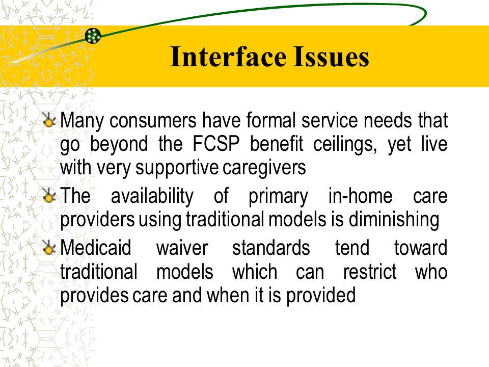 Interface Issues Many consumers have formal service needs that go beyond the FCSP benefit ceilings, yet live with very supportive caregivers The availability of primary in-home care providers using traditional models is diminishing Medicaid waiver standards tend toward traditional models which can restrict who provides care and when it is provided