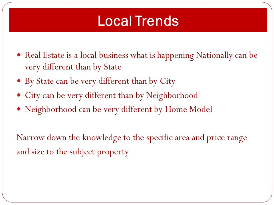 Local Trends Real Estate is a local business what is happening Nationally can be very different than by State By State can be very different than by C