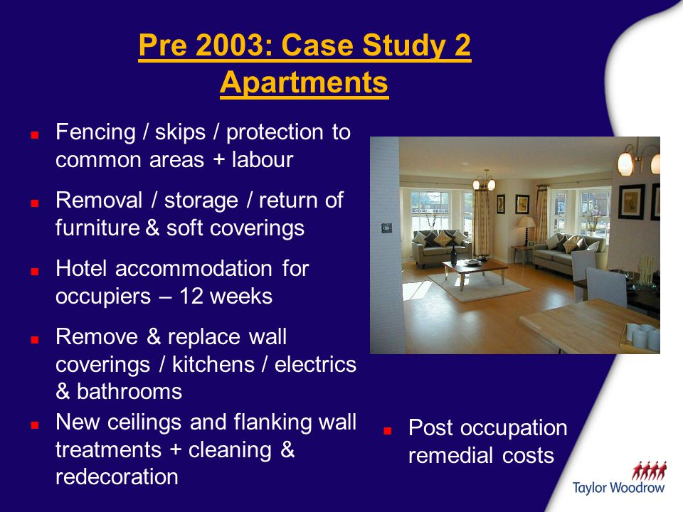 Pre 2003: Case Study 2 Apartments n Fencing / skips / protection to common areas + labour n Post occupation remedial costs n Removal / storage / return of furniture & soft coverings n Hotel accommodation for occupiers – 12 weeks n Remove & replace wall coverings / kitchens / electrics & bathrooms n New ceilings and flanking wall treatments + cleaning & redecoration