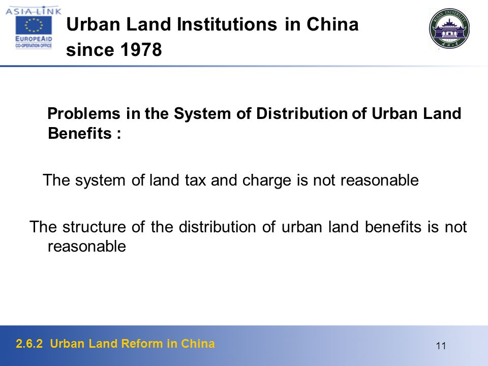 2.6.2 Urban Land Reform in China 11 Urban Land Institutions in China since 1978 Problems in the System of Distribution of Urban Land Benefits : The system of land tax and charge is not reasonable The structure of the distribution of urban land benefits is not reasonable