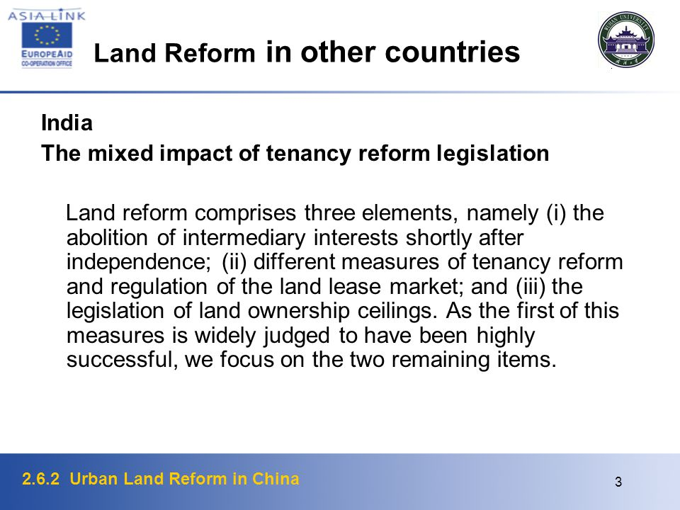2.6.2 Urban Land Reform in China 3 Land Reform in other countries India The mixed impact of tenancy reform legislation Land reform comprises three elements, namely (i) the abolition of intermediary interests shortly after independence; (ii) different measures of tenancy reform and regulation of the land lease market; and (iii) the legislation of land ownership ceilings.