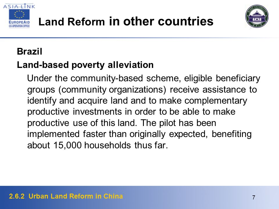 2.6.2 Urban Land Reform in China 7 Land Reform in other countries Brazil Land-based poverty alleviation Under the community-based scheme, eligible beneficiary groups (community organizations) receive assistance to identify and acquire land and to make complementary productive investments in order to be able to make productive use of this land.