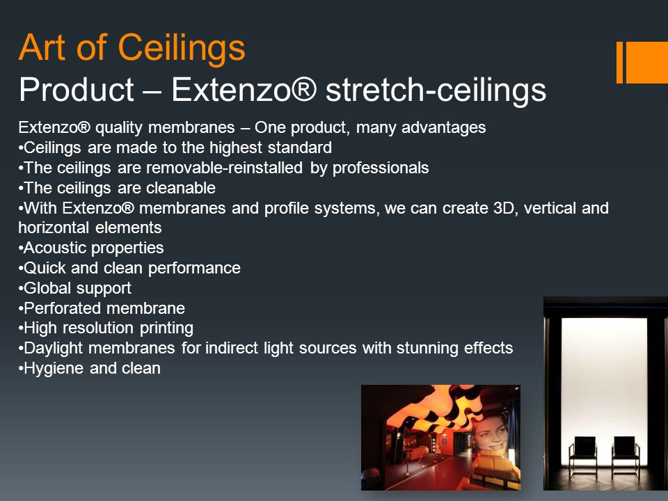 Art of Ceilings Product – Extenzo® stretch-ceilings Extenzo® quality membranes – One product, many advantages Ceilings are made to the highest standard The ceilings are removable-reinstalled by professionals The ceilings are cleanable With Extenzo® membranes and profile systems, we can create 3D, vertical and horizontal elements Acoustic properties Quick and clean performance Global support Perforated membrane High resolution printing Daylight membranes for indirect light sources with stunning effects Hygiene and clean
