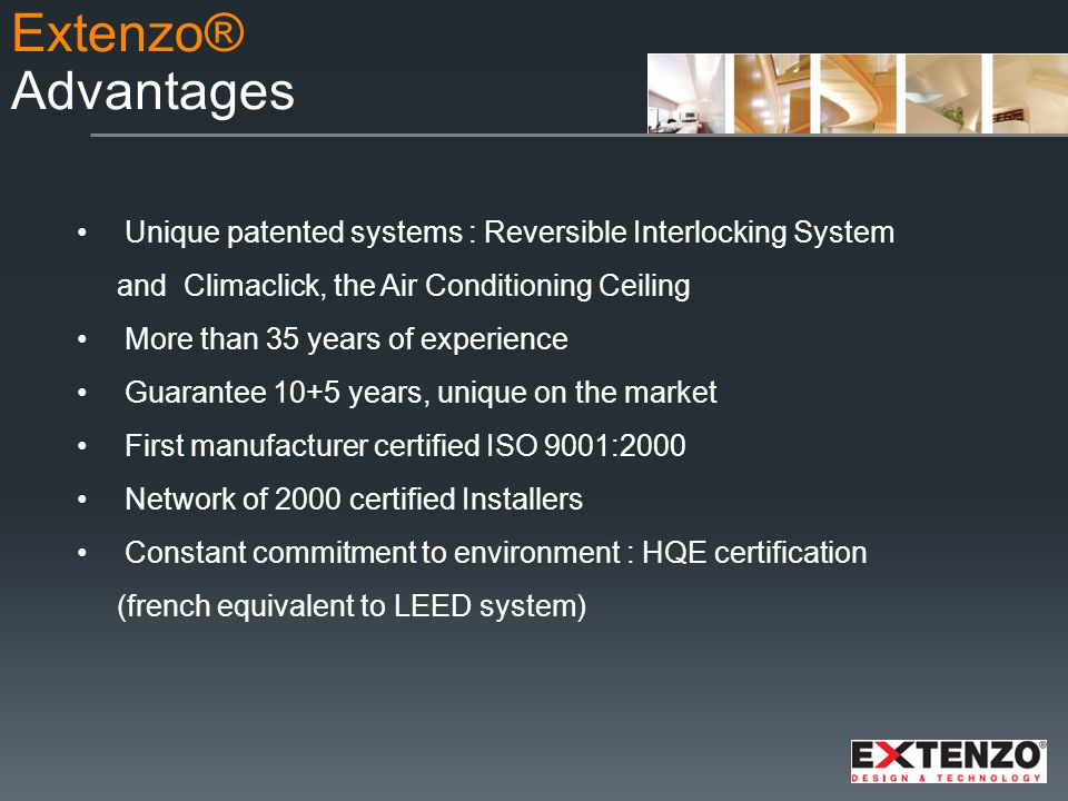 Unique patented systems : Reversible Interlocking System and Climaclick, the Air Conditioning Ceiling More than 35 years of experience Guarantee 10+5 years, unique on the market First manufacturer certified ISO 9001:2000 Network of 2000 certified Installers Constant commitment to environment : HQE certification (french equivalent to LEED system) Extenzo® Advantages
