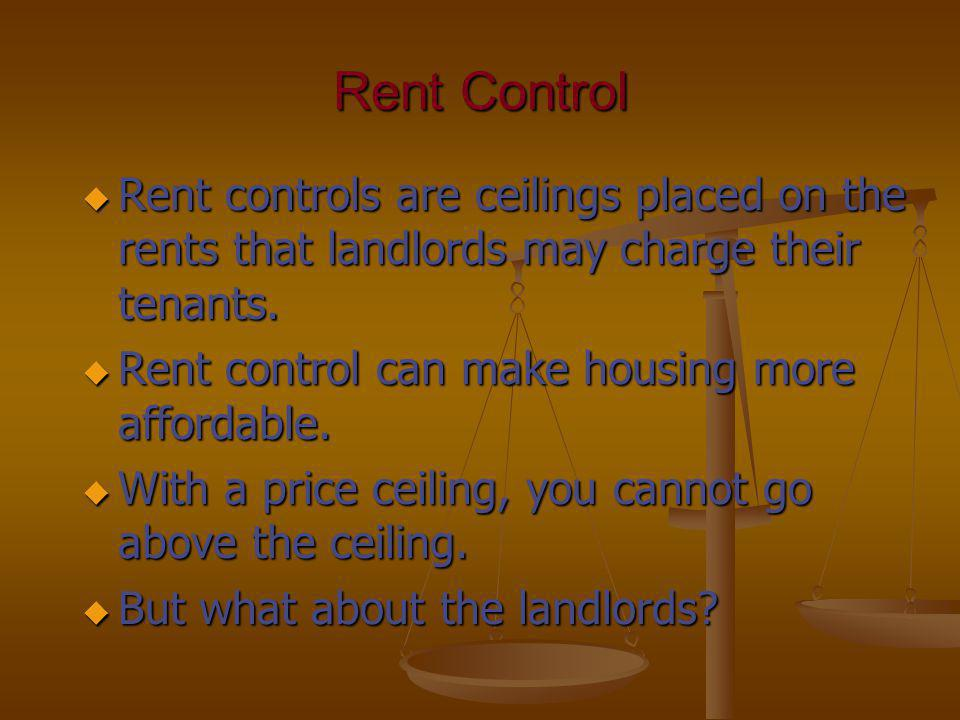 Rent Control u Rent controls are ceilings placed on the rents that landlords may charge their tenants. u Rent control can make housing more affordable