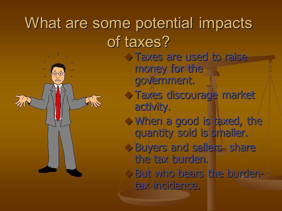 What are some potential impacts of taxes? u Taxes are used to raise money for the government. u Taxes discourage market activity. u When a good is tax