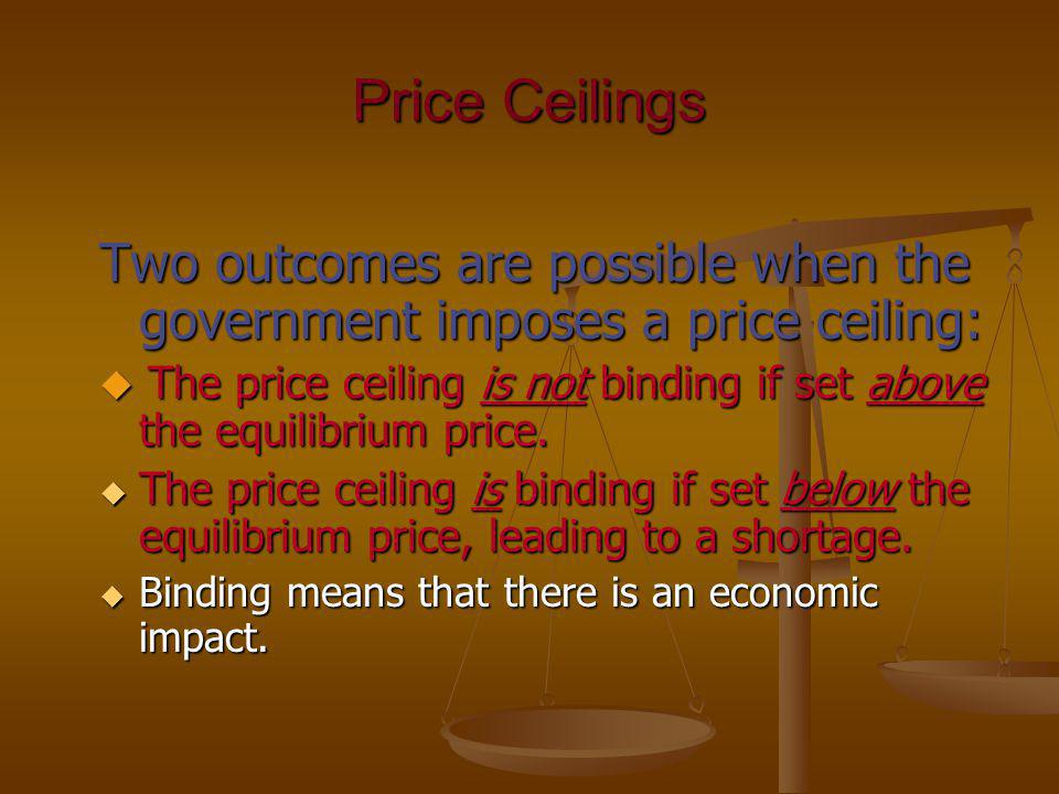 Price Ceilings Two outcomes are possible when the government imposes a price ceiling: The price ceiling is not binding if set above the equilibrium pr