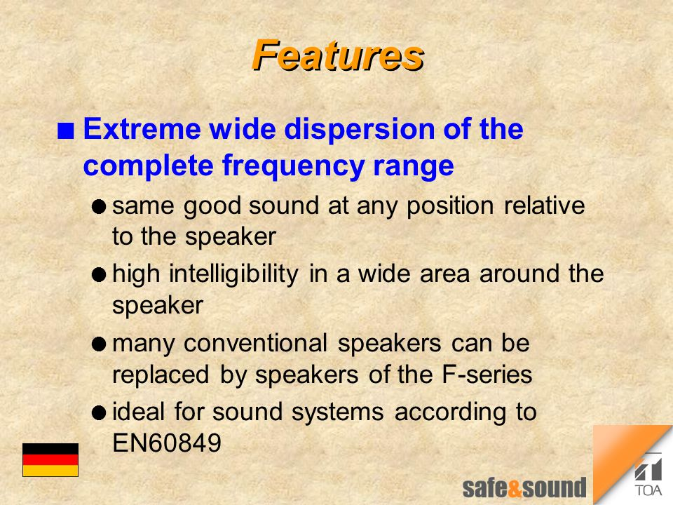 Features n Extreme wide dispersion of the complete frequency range l same good sound at any position relative to the speaker l high intelligibility in a wide area around the speaker l many conventional speakers can be replaced by speakers of the F-series l ideal for sound systems according to EN60849