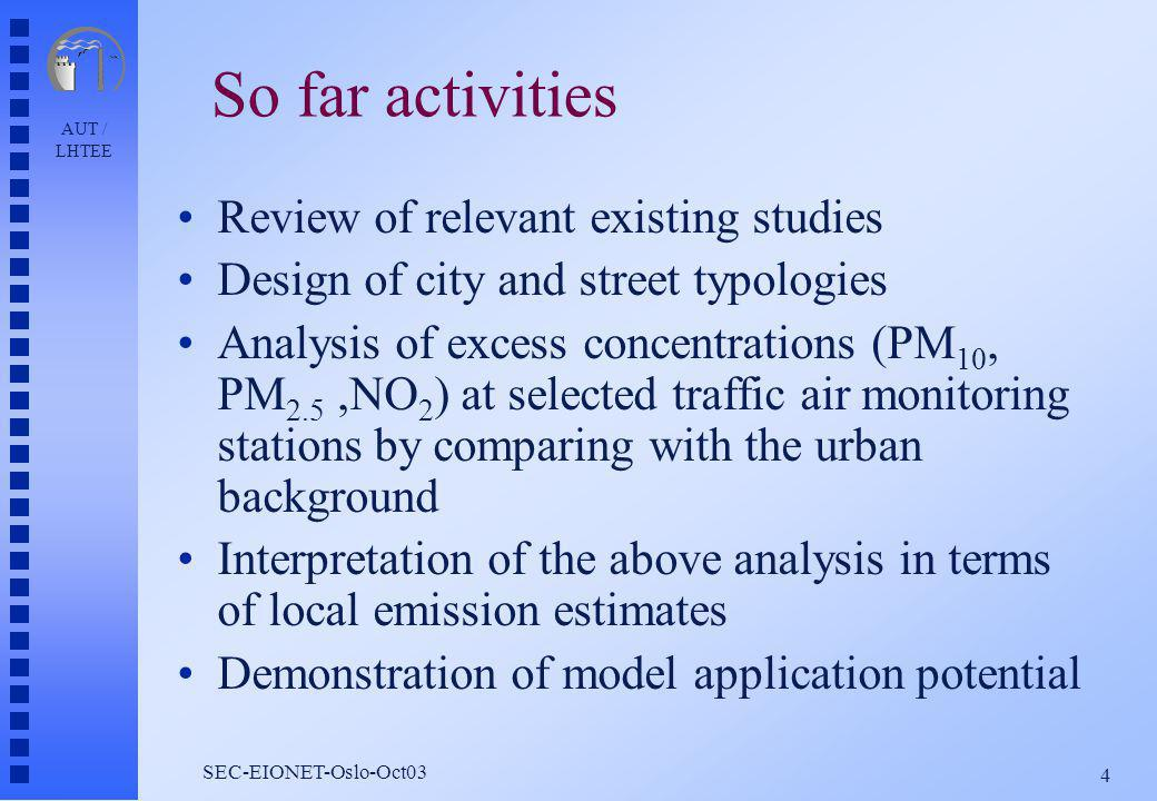 AUT / LHTEE 4 SEC-EIONET-Oslo-Oct03 So far activities Review of relevant existing studies Design of city and street typologies Analysis of excess concentrations (PM 10, PM 2.5,NO 2 ) at selected traffic air monitoring stations by comparing with the urban background Interpretation of the above analysis in terms of local emission estimates Demonstration of model application potential