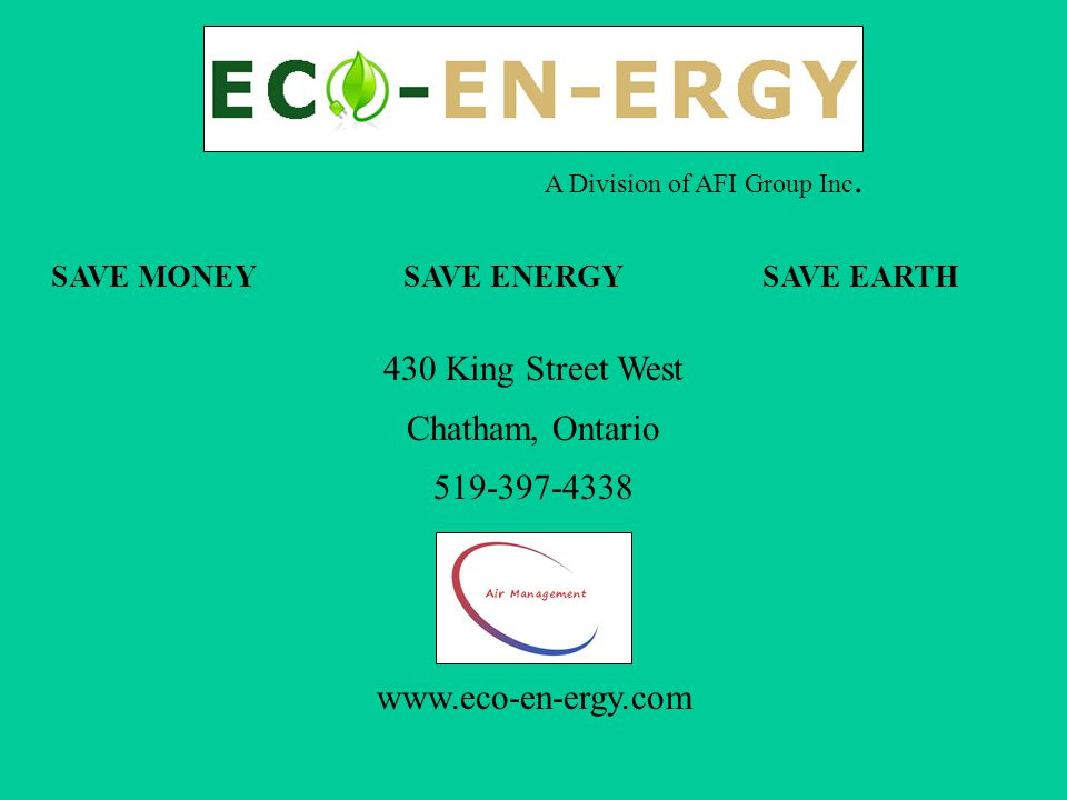 A Division of AFI Group Inc. SAVE MONEY SAVE ENERGY SAVE EARTH 430 King Street West Chatham, Ontario 519-397-4338 www.eco-en-ergy.com