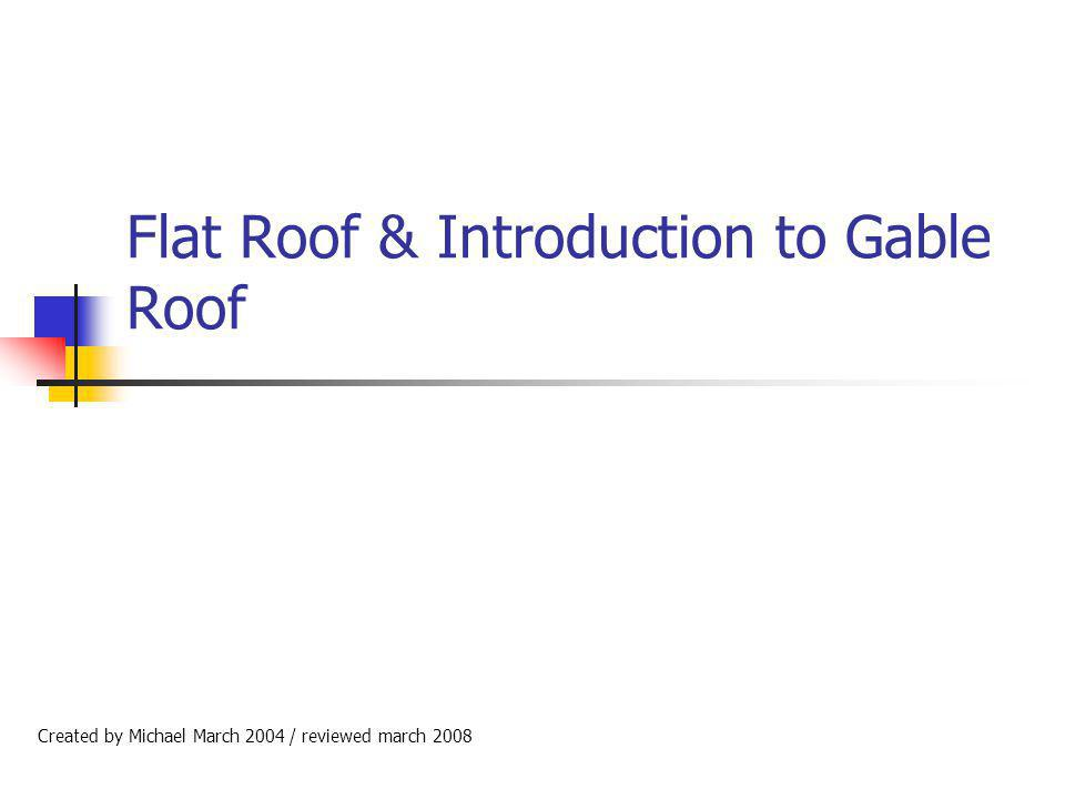 Flat Roof & Introduction to Gable Roof Created by Michael March 2004 / reviewed march 2008