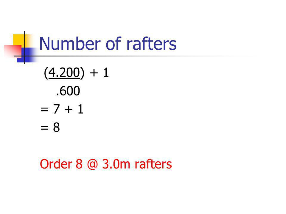 Number of rafters (4.200) + 1.600 = 7 + 1 = 8 Order 8 @ 3.0m rafters